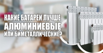 Какие батареи лучше алюминиевые или биметаллические?